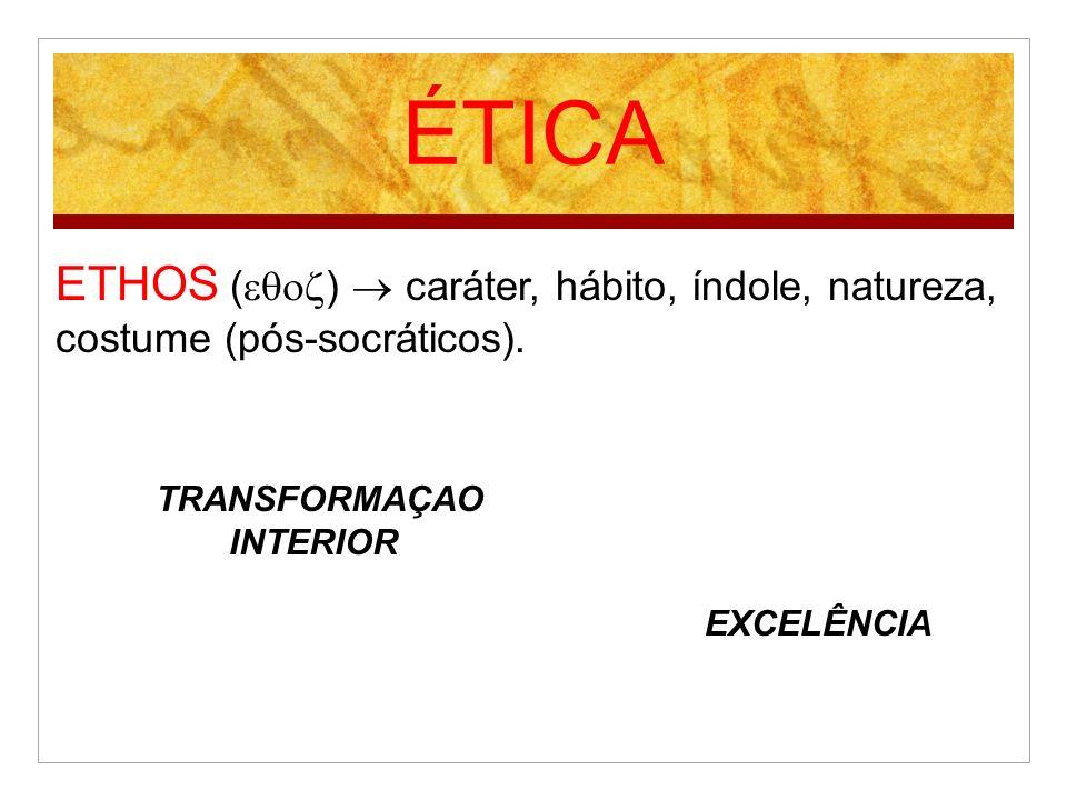 ÉTICA ETHOS ()  caráter, hábito, índole, natureza, costume (pós-socráticos). TRANSFORMAÇAO. INTERIOR.