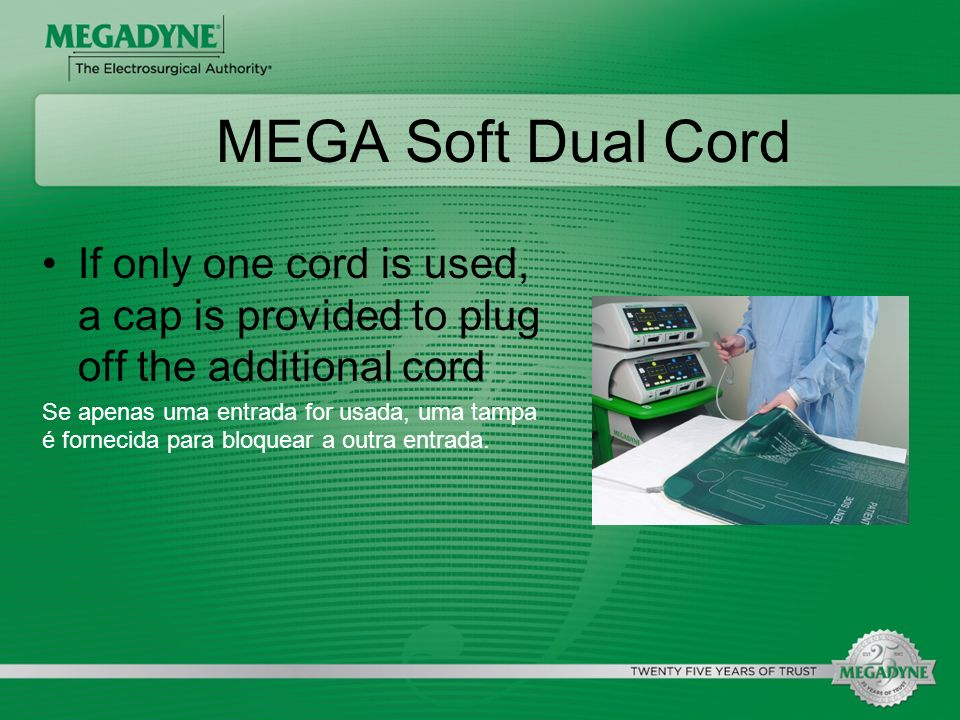 MEGA Soft Dual Cord If only one cord is used, a cap is provided to plug off the additional cord.