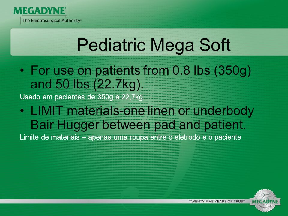 Pediatric Mega SoftFor use on patients from 0.8 lbs (350g) and 50 lbs (22.7kg). Usado em pacientes de 350g a 22,7kg.