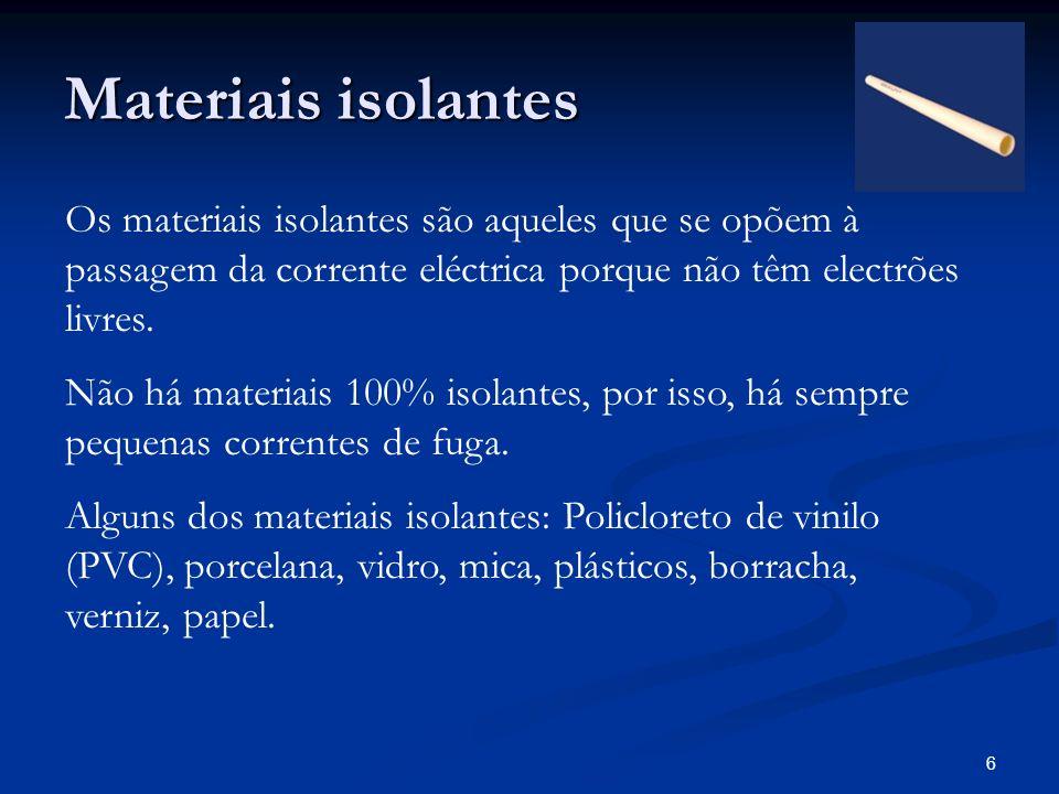 Materiais isolantes Os materiais isolantes são aqueles que se opõem à passagem da corrente eléctrica porque não têm electrões livres.