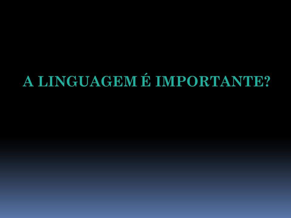 A LINGUAGEM É IMPORTANTE