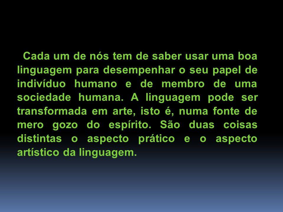 Cada um de nós tem de saber usar uma boa linguagem para desempenhar o seu papel de indivíduo humano e de membro de uma sociedade humana.