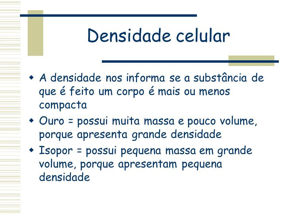 Densidade celular A densidade nos informa se a substância de que é feito um corpo é mais ou menos compacta.