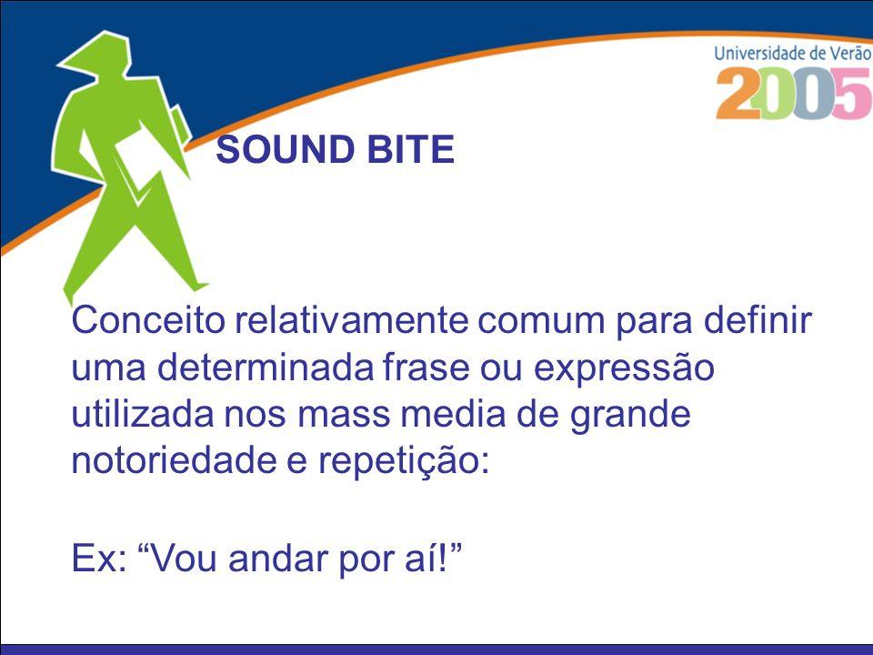 SOUND BITE Conceito relativamente comum para definir uma determinada frase ou expressão utilizada nos mass media de grande notoriedade e repetição: