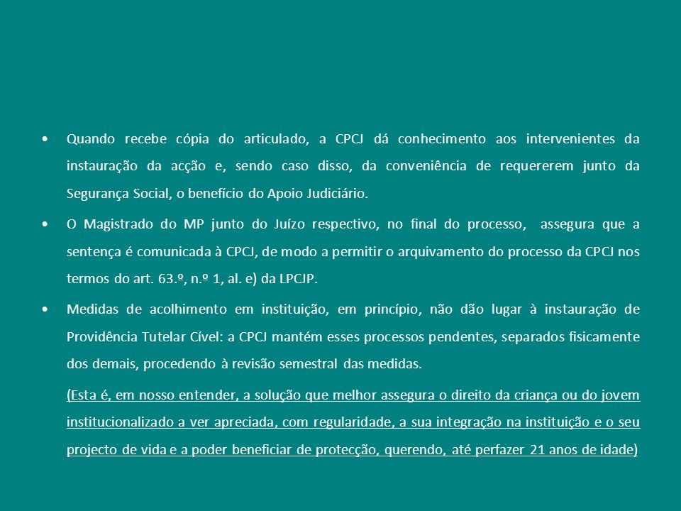 Quando recebe cópia do articulado, a CPCJ dá conhecimento aos intervenientes da instauração da acção e, sendo caso disso, da conveniência de requererem junto da Segurança Social, o benefício do Apoio Judiciário.