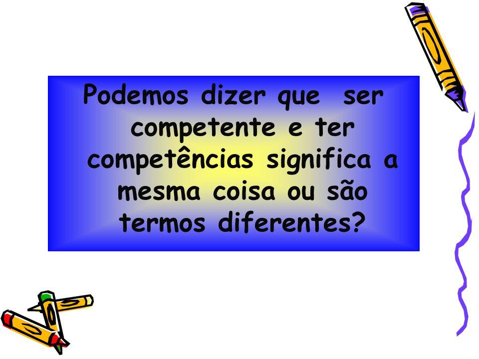 Podemos dizer que ser competente e ter competências significa a mesma coisa ou são termos diferentes