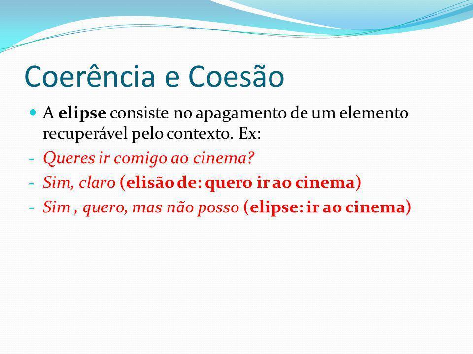 Coerência e Coesão A elipse consiste no apagamento de um elemento recuperável pelo contexto. Ex: Queres ir comigo ao cinema
