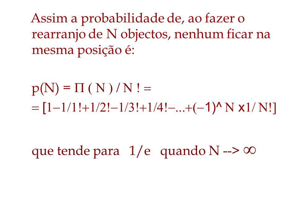 Assim a probabilidade de, ao fazer o rearranjo de N objectos, nenhum ficar na mesma posição é:
