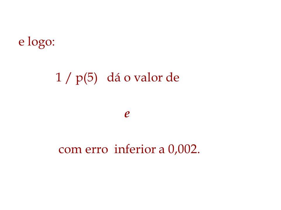 e logo: 1 / p(5) dá o valor de e com erro inferior a 0,002.