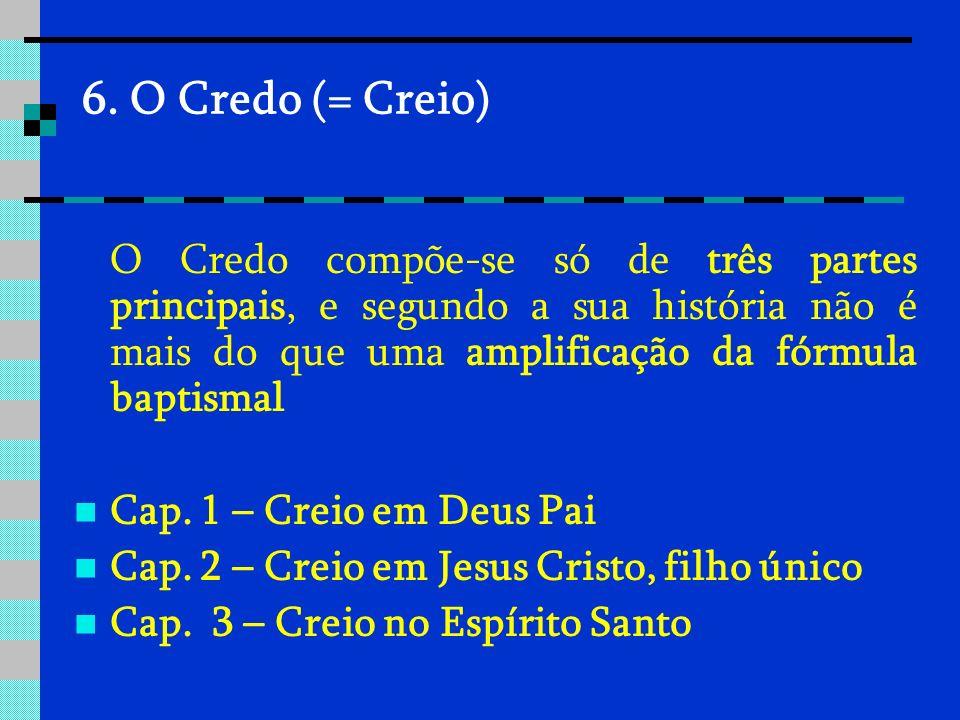 6. O Credo (= Creio) O Credo compõe-se só de três partes principais, e segundo a sua história não é mais do que uma amplificação da fórmula baptismal.