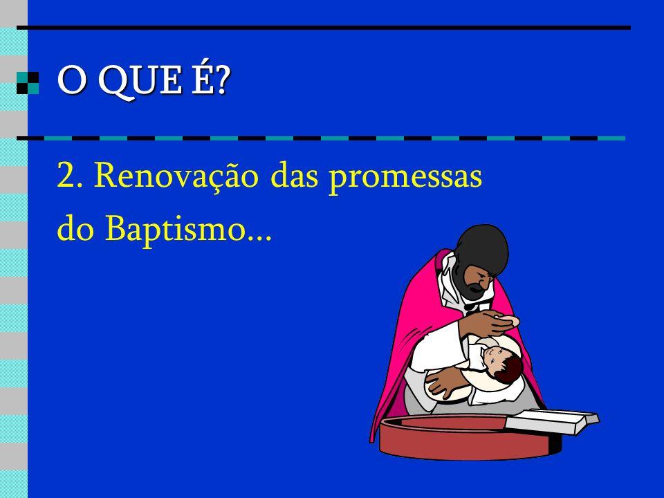 O QUE É 2. Renovação das promessas do Baptismo...