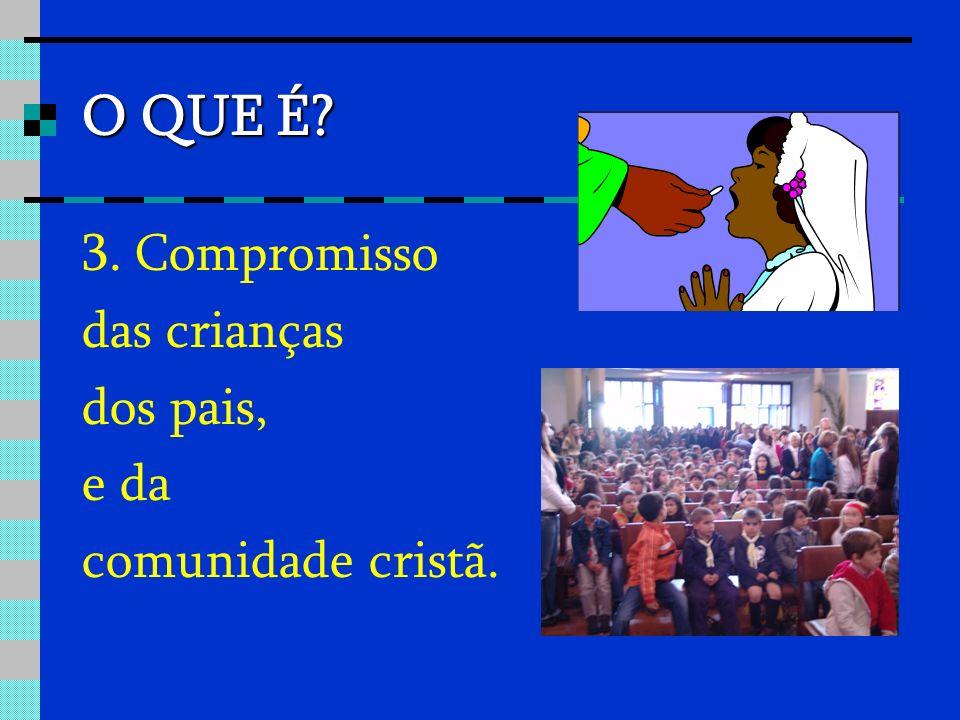 O QUE É 3. Compromisso das crianças dos pais, e da comunidade cristã.