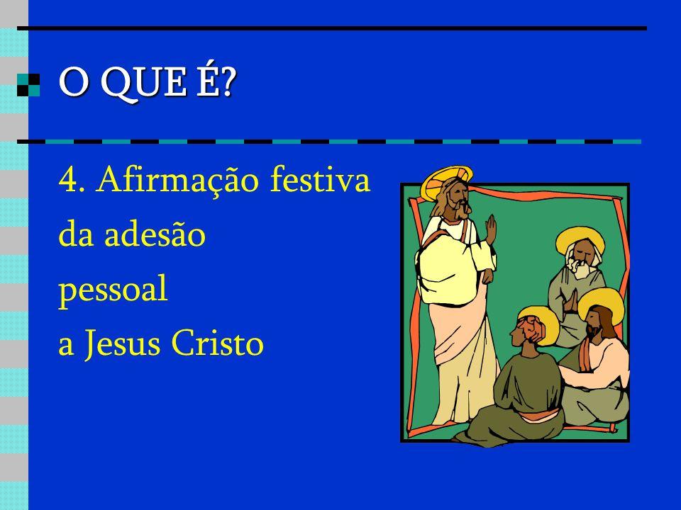 O QUE É 4. Afirmação festiva da adesão pessoal a Jesus Cristo