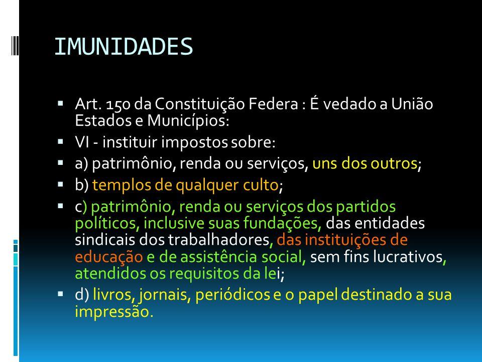 IMUNIDADESArt. 150 da Constituição Federa : É vedado a União Estados e Municípios: VI - instituir impostos sobre: