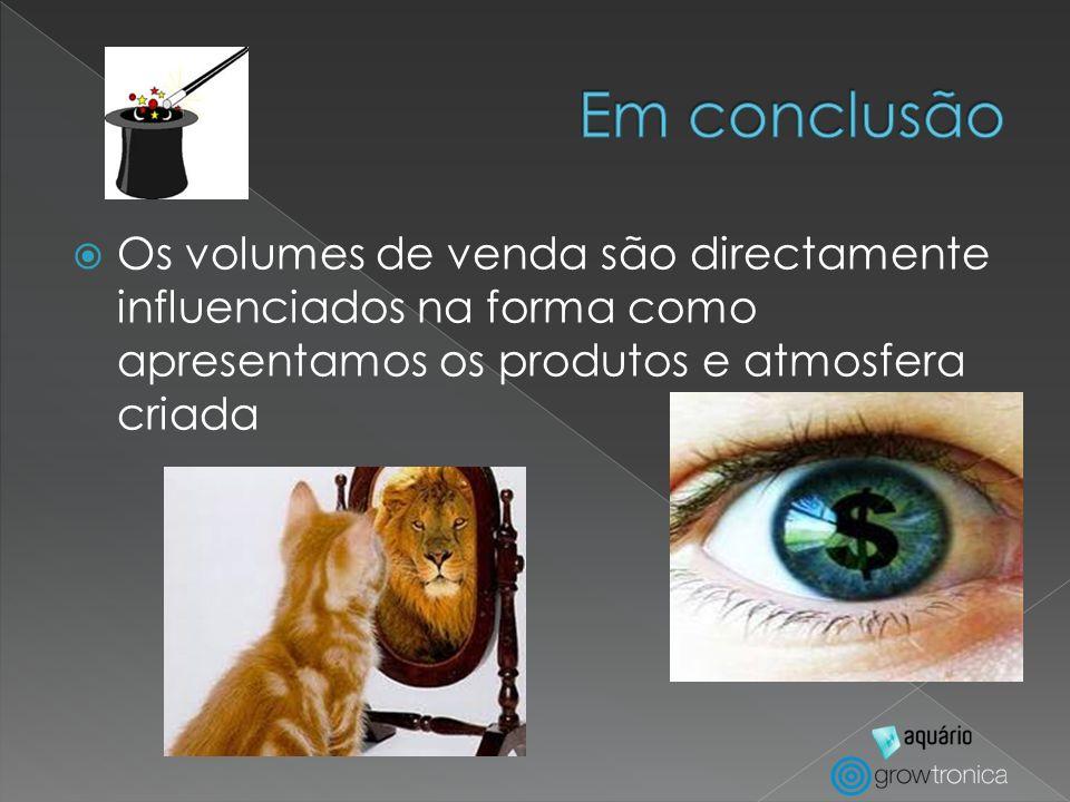 Em conclusão Os volumes de venda são directamente influenciados na forma como apresentamos os produtos e atmosfera criada.
