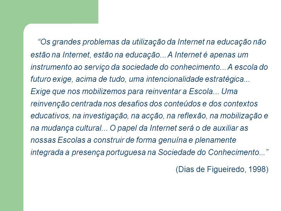 Os grandes problemas da utilização da Internet na educação não estão na Internet, estão na educação... A Internet é apenas um instrumento ao serviço da sociedade do conhecimento... A escola do futuro exige, acima de tudo, uma intencionalidade estratégica... Exige que nos mobilizemos para reinventar a Escola... Uma reinvenção centrada nos desafios dos conteúdos e dos contextos educativos, na investigação, na acção, na reflexão, na mobilização e na mudança cultural... O papel da Internet será o de auxiliar as nossas Escolas a construir de forma genuína e plenamente integrada a presença portuguesa na Sociedade do Conhecimento...
