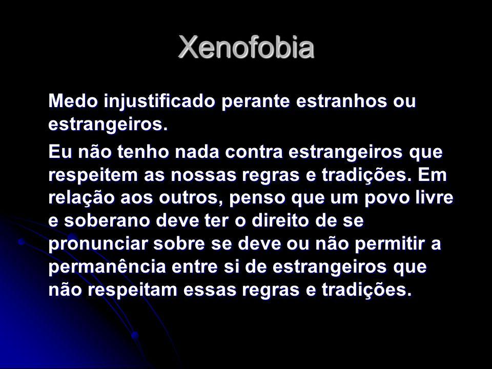 Xenofobia Medo injustificado perante estranhos ou estrangeiros.