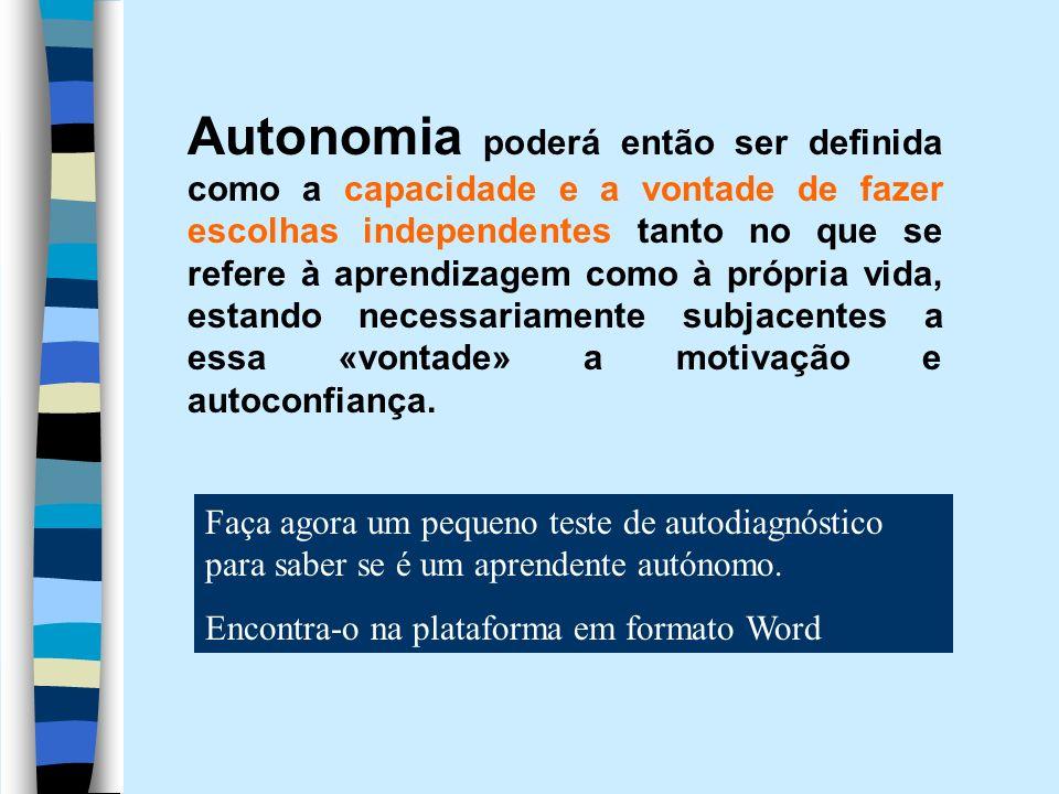 Autonomia poderá então ser definida como a capacidade e a vontade de fazer escolhas independentes tanto no que se refere à aprendizagem como à própria vida, estando necessariamente subjacentes a essa «vontade» a motivação e autoconfiança.