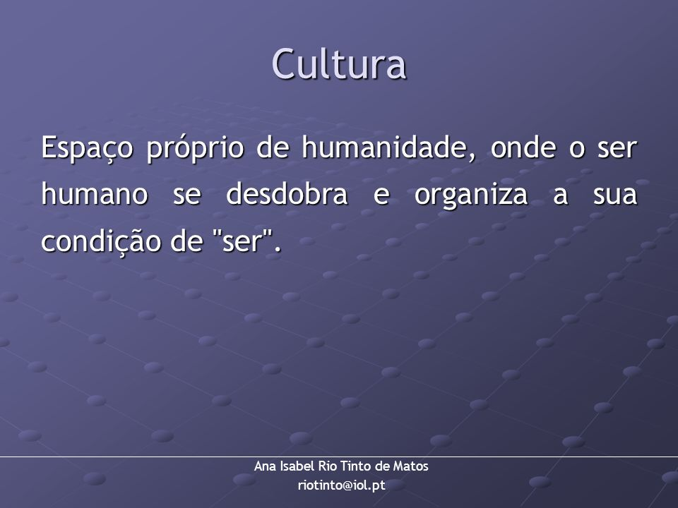 Cultura Espaço próprio de humanidade, onde o ser humano se desdobra e organiza a sua condição de ser .