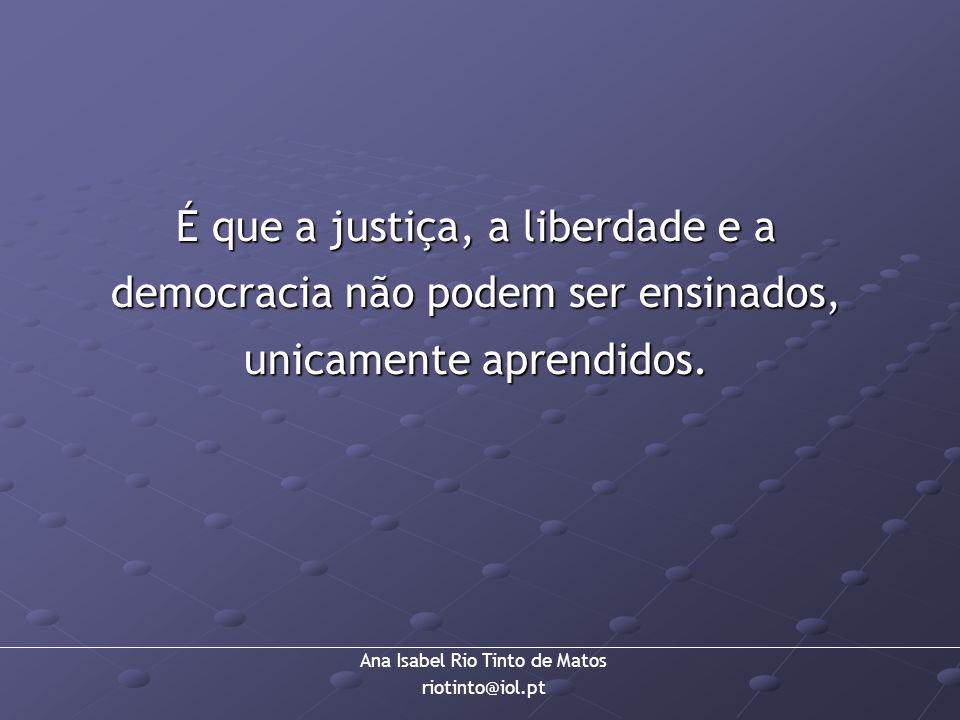 É que a justiça, a liberdade e a democracia não podem ser ensinados, unicamente aprendidos.