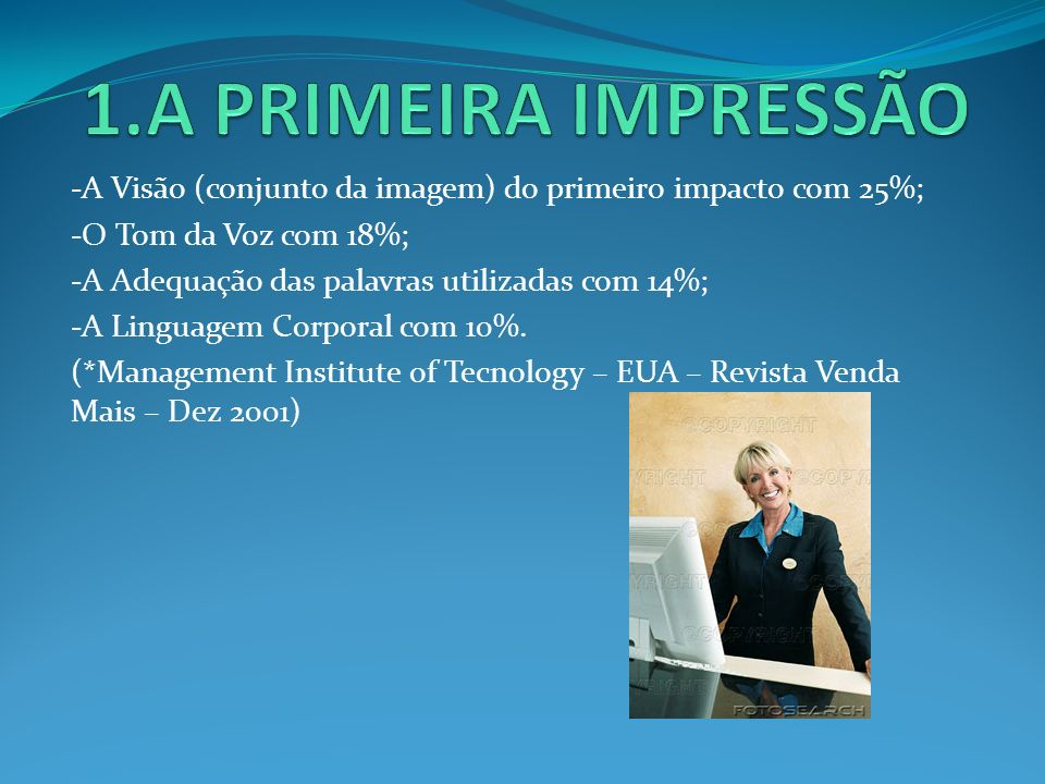 1.A PRIMEIRA IMPRESSÃO -A Visão (conjunto da imagem) do primeiro impacto com 25%; -O Tom da Voz com 18%;