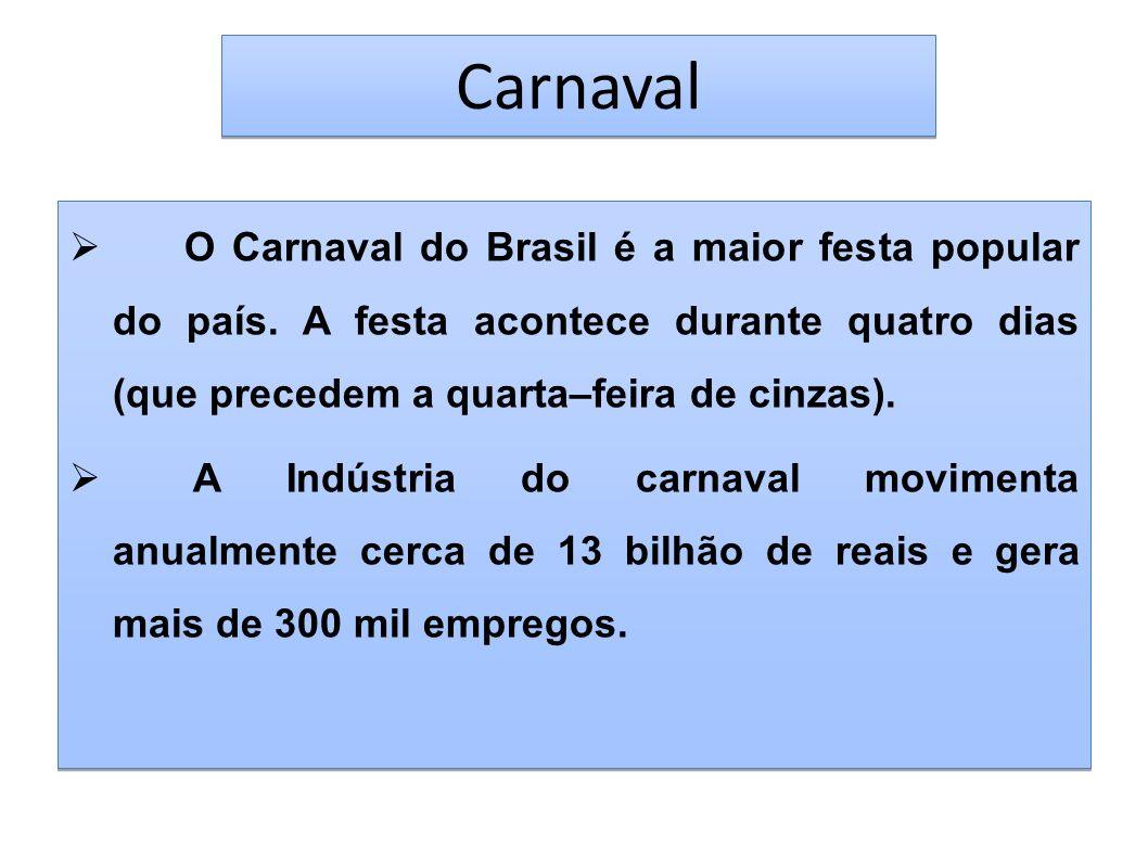 Carnaval O Carnaval do Brasil é a maior festa popular do país. A festa acontece durante quatro dias (que precedem a quarta–feira de cinzas).