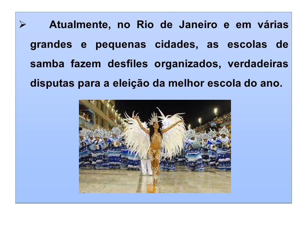 Atualmente, no Rio de Janeiro e em várias grandes e pequenas cidades, as escolas de samba fazem desfiles organizados, verdadeiras disputas para a eleição da melhor escola do ano.