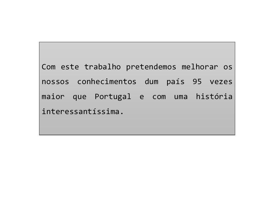 Com este trabalho pretendemos melhorar os nossos conhecimentos dum país 95 vezes maior que Portugal e com uma história interessantíssima.