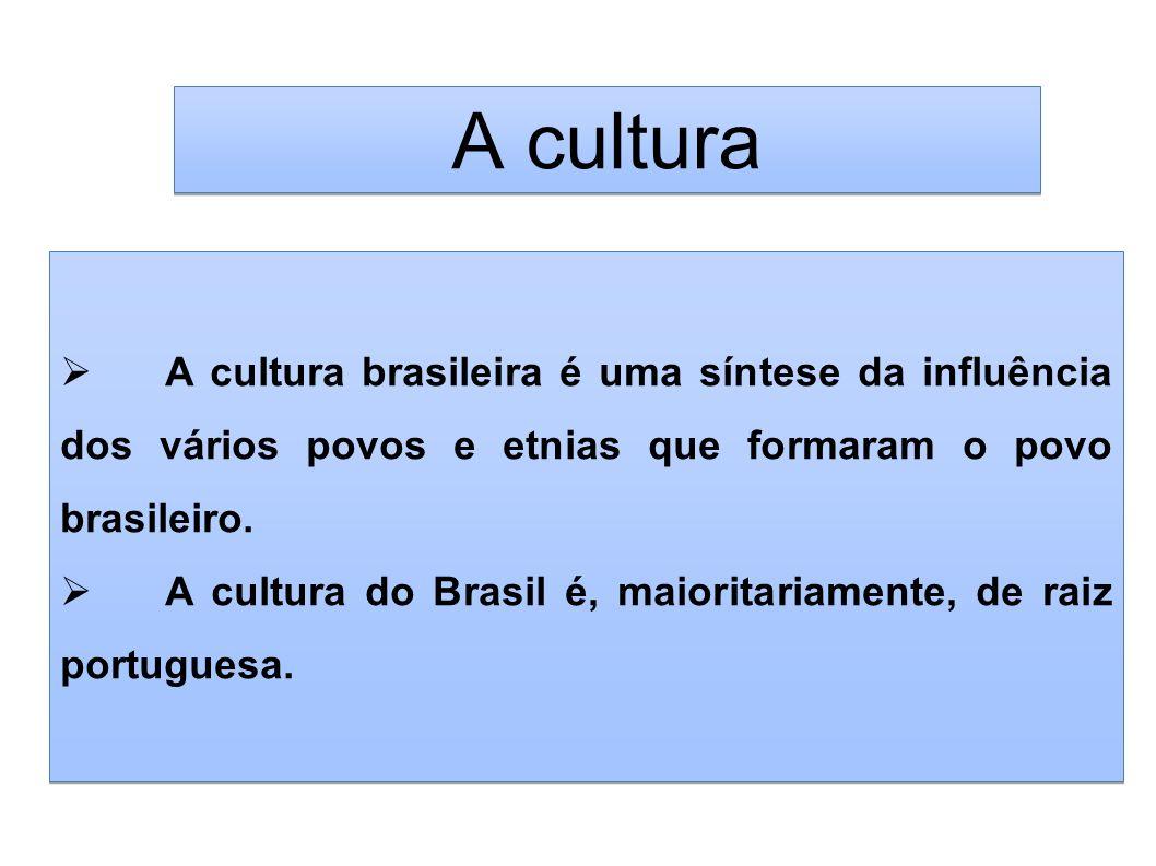 A cultura A cultura brasileira é uma síntese da influência dos vários povos e etnias que formaram o povo brasileiro.