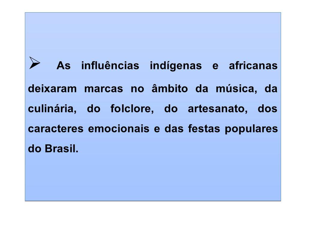 As influências indígenas e africanas deixaram marcas no âmbito da música, da culinária, do folclore, do artesanato, dos caracteres emocionais e das festas populares do Brasil.