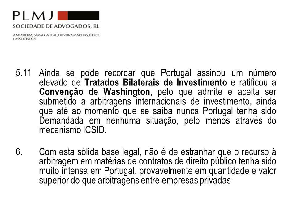 5.11 Ainda se pode recordar que Portugal assinou um número elevado de Tratados Bilaterais de Investimento e ratificou a Convenção de Washington, pelo que admite e aceita ser submetido a arbitragens internacionais de investimento, ainda que até ao momento que se saiba nunca Portugal tenha sido Demandada em nenhuma situação, pelo menos através do mecanismo ICSID.
