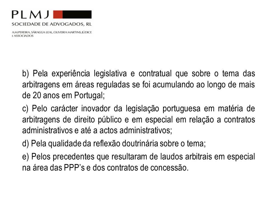 b) Pela experiência legislativa e contratual que sobre o tema das arbitragens em áreas reguladas se foi acumulando ao longo de mais de 20 anos em Portugal;