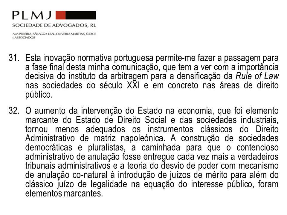 Esta inovação normativa portuguesa permite-me fazer a passagem para a fase final desta minha comunicação, que tem a ver com a importância decisiva do instituto da arbitragem para a densificação da Rule of Law nas sociedades do século XXI e em concreto nas áreas de direito público.