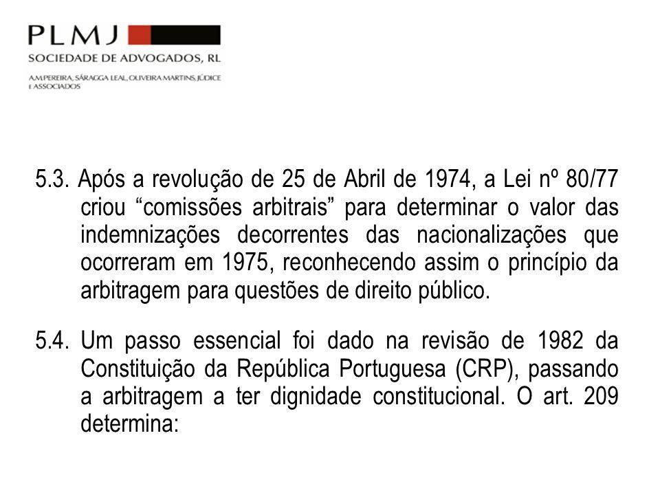 5.3. Após a revolução de 25 de Abril de 1974, a Lei nº 80/77 criou comissões arbitrais para determinar o valor das indemnizações decorrentes das nacionalizações que ocorreram em 1975, reconhecendo assim o princípio da arbitragem para questões de direito público.