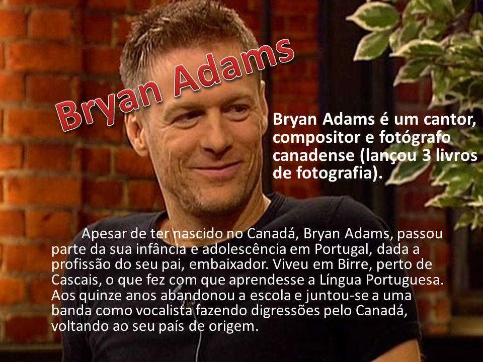 Bryan Adams Bryan Adams é um cantor, compositor e fotógrafo canadense (lançou 3 livros de fotografia).