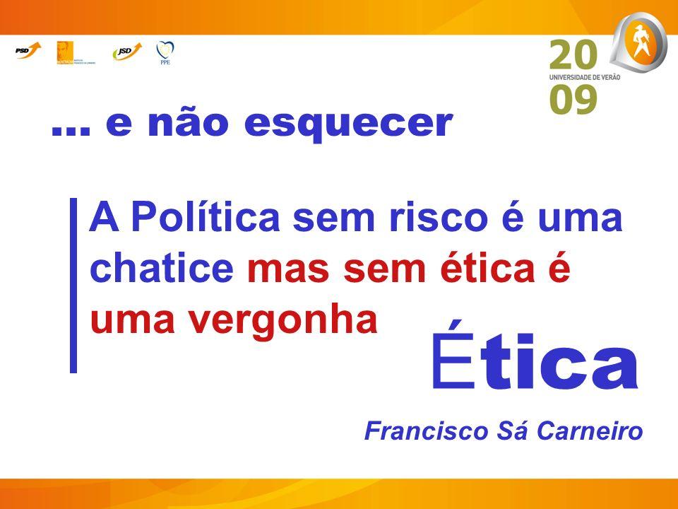 ... e não esquecer A Política sem risco é uma chatice mas sem ética é uma vergonha. Francisco Sá Carneiro.