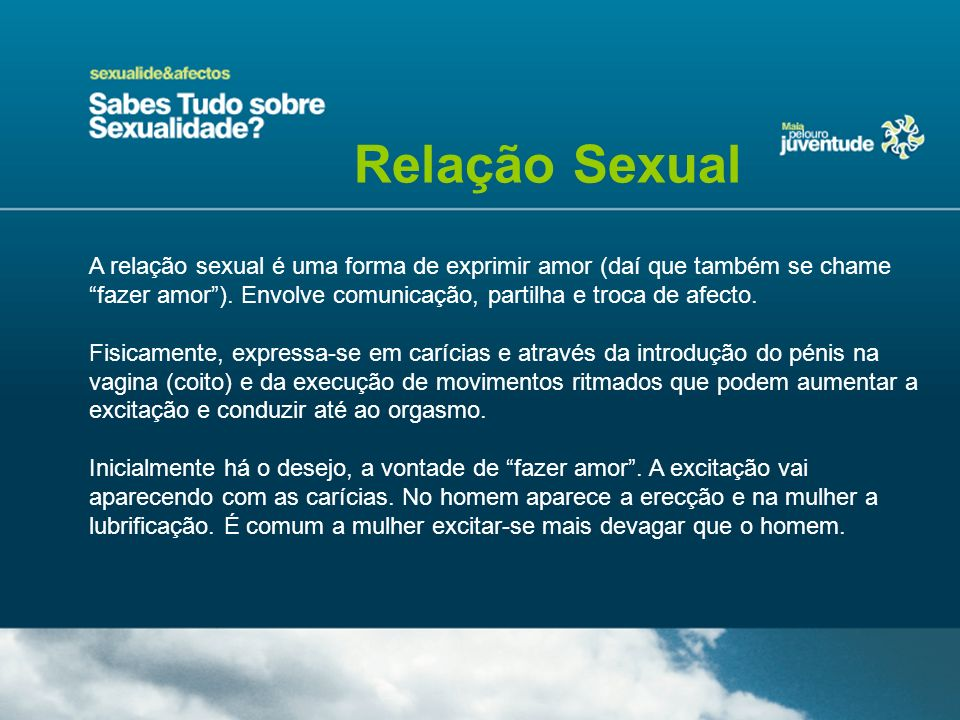 Relação Sexual A relação sexual é uma forma de exprimir amor (daí que também se chame fazer amor ). Envolve comunicação, partilha e troca de afecto.