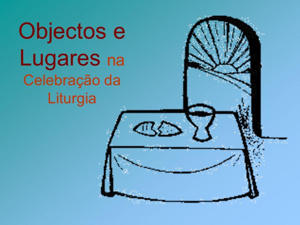 Objectos e Lugares na Celebração da Liturgia