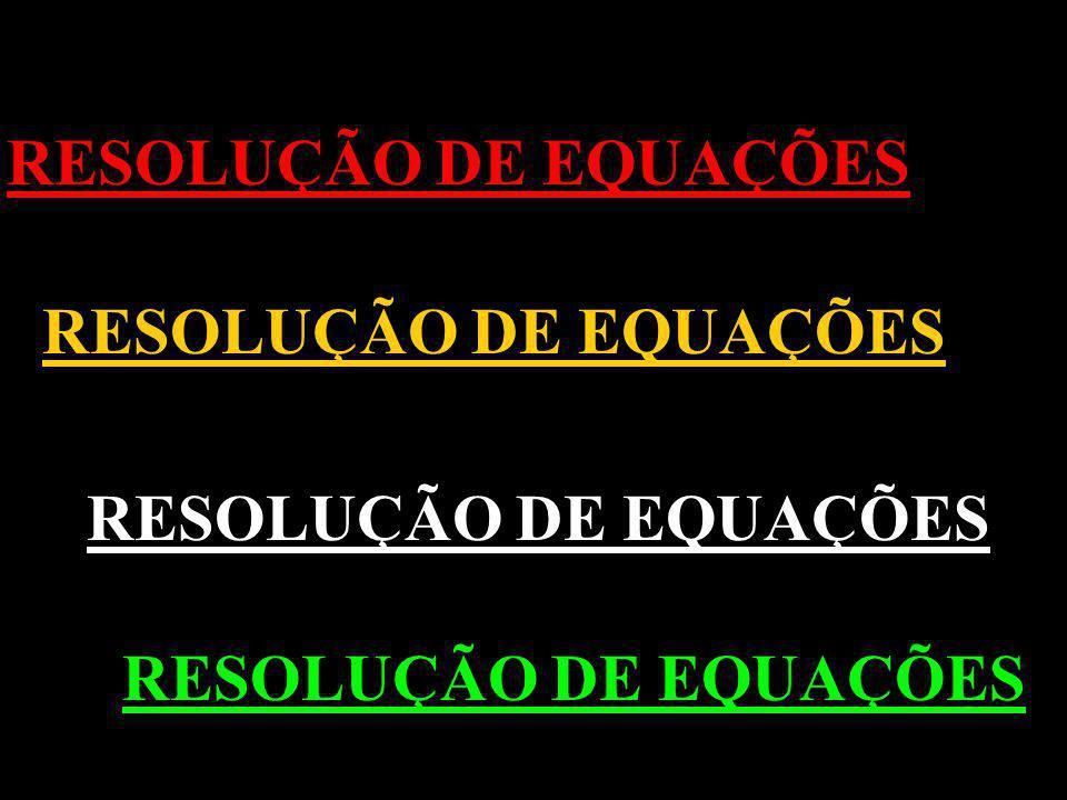 RESOLUÇÃO DE EQUAÇÕES RESOLUÇÃO DE EQUAÇÕES RESOLUÇÃO DE EQUAÇÕES RESOLUÇÃO DE EQUAÇÕES