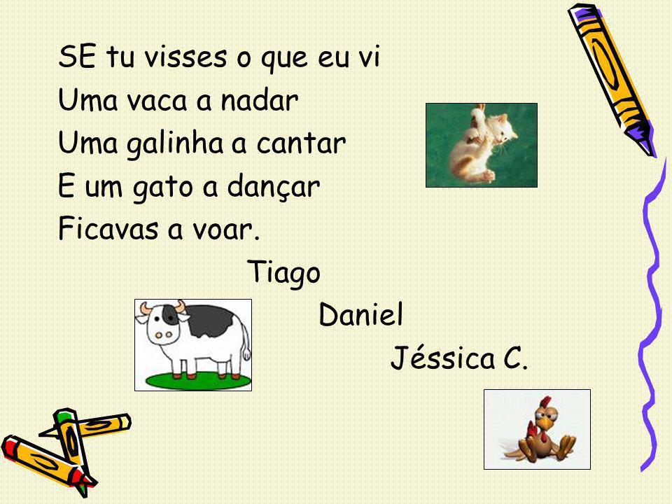 SE tu visses o que eu vi Uma vaca a nadar. Uma galinha a cantar. E um gato a dançar. Ficavas a voar.