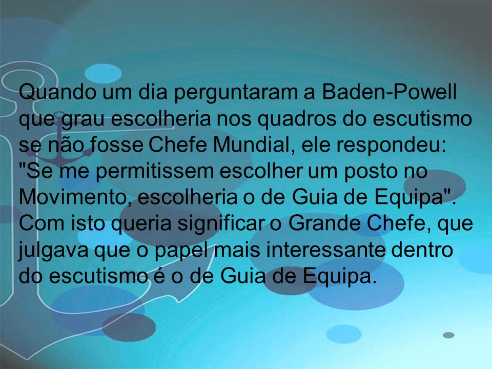 Quando um dia perguntaram a Baden-Powell que grau escolheria nos quadros do escutismo se não fosse Chefe Mundial, ele respondeu: Se me permitissem escolher um posto no Movimento, escolheria o de Guia de Equipa .