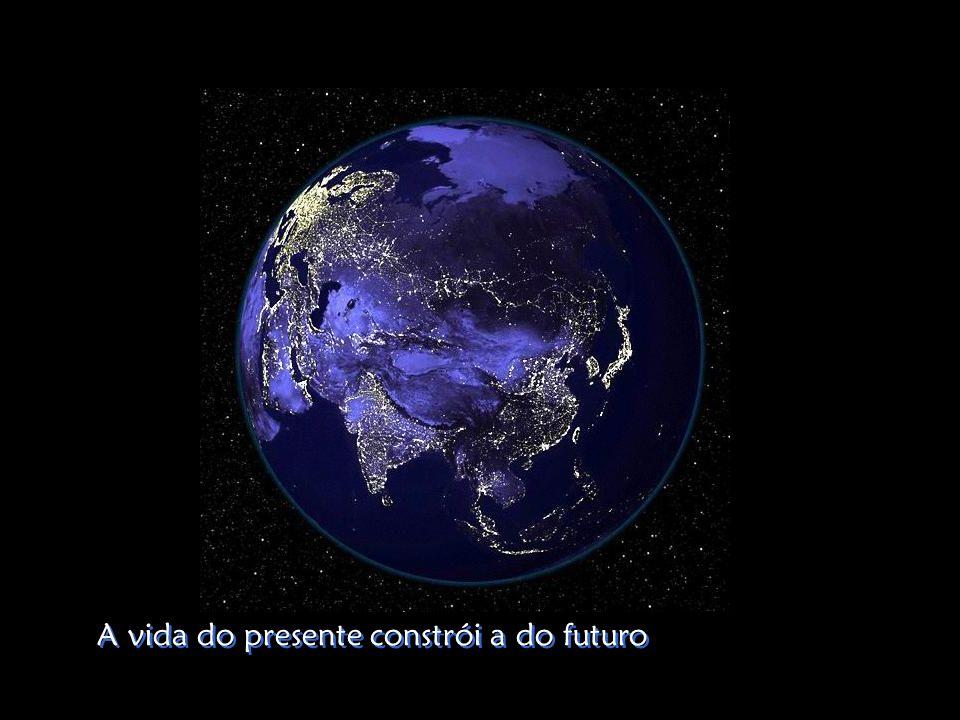 A vida do presente constrói a do futuro