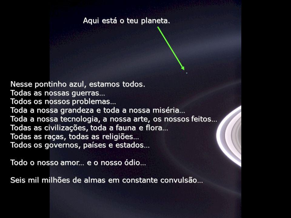 Aqui está o teu planeta.Nesse pontinho azul, estamos todos. Todas as nossas guerras… Todos os nossos problemas…