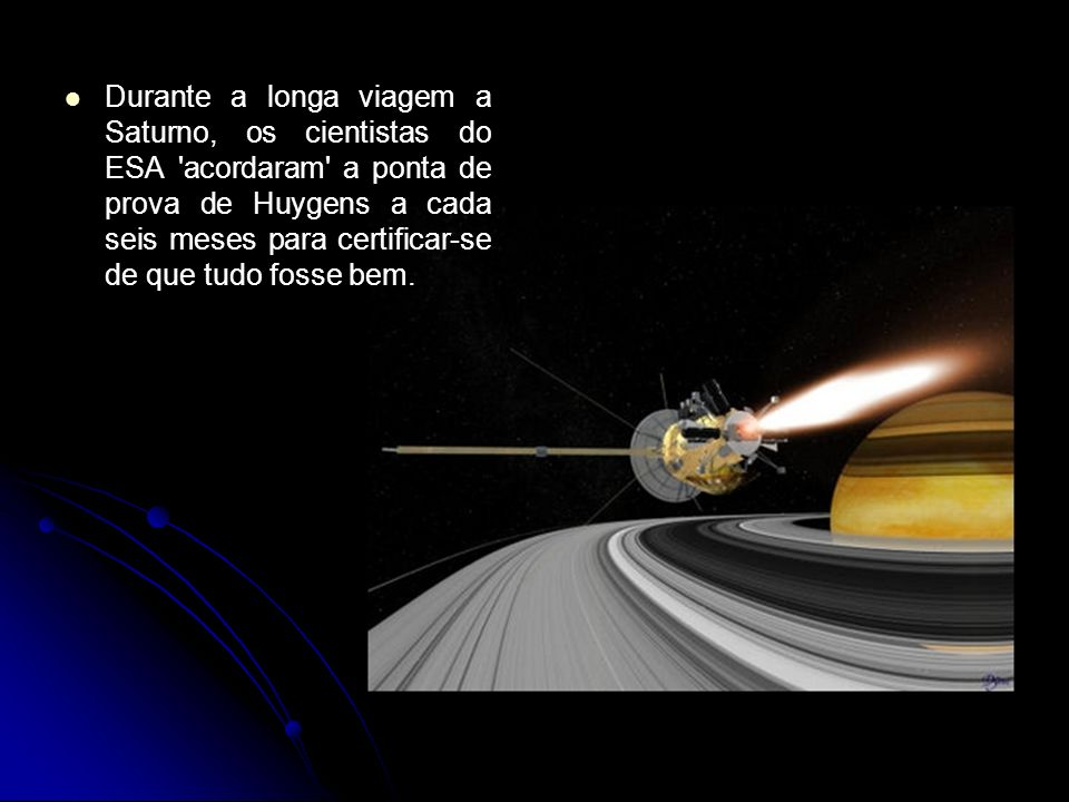 Durante a longa viagem a Saturno, os cientistas do ESA acordaram a ponta de prova de Huygens a cada seis meses para certificar-se de que tudo fosse bem.