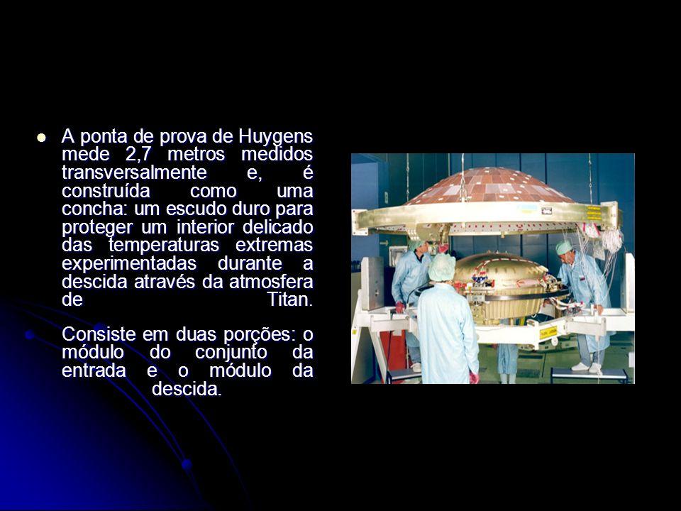 A ponta de prova de Huygens mede 2,7 metros medidos transversalmente e, é construída como uma concha: um escudo duro para proteger um interior delicado das temperaturas extremas experimentadas durante a descida através da atmosfera de Titan.