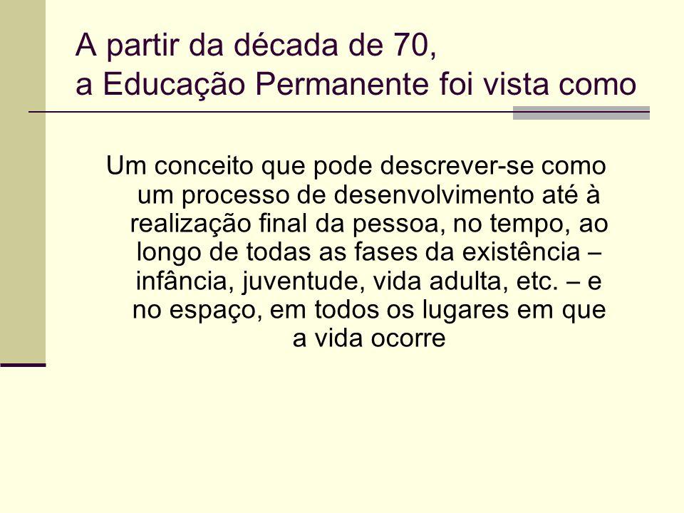 A partir da década de 70, a Educação Permanente foi vista como