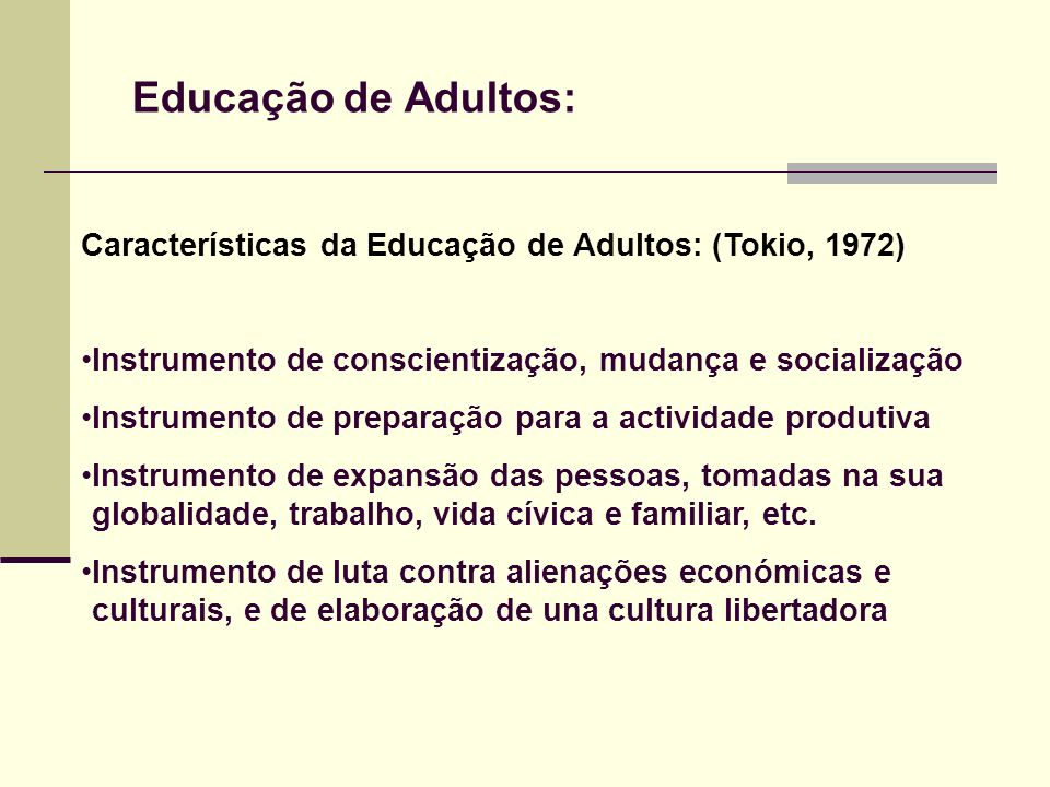 Educação de Adultos:Características da Educação de Adultos: (Tokio, 1972) Instrumento de conscientização, mudança e socialização.
