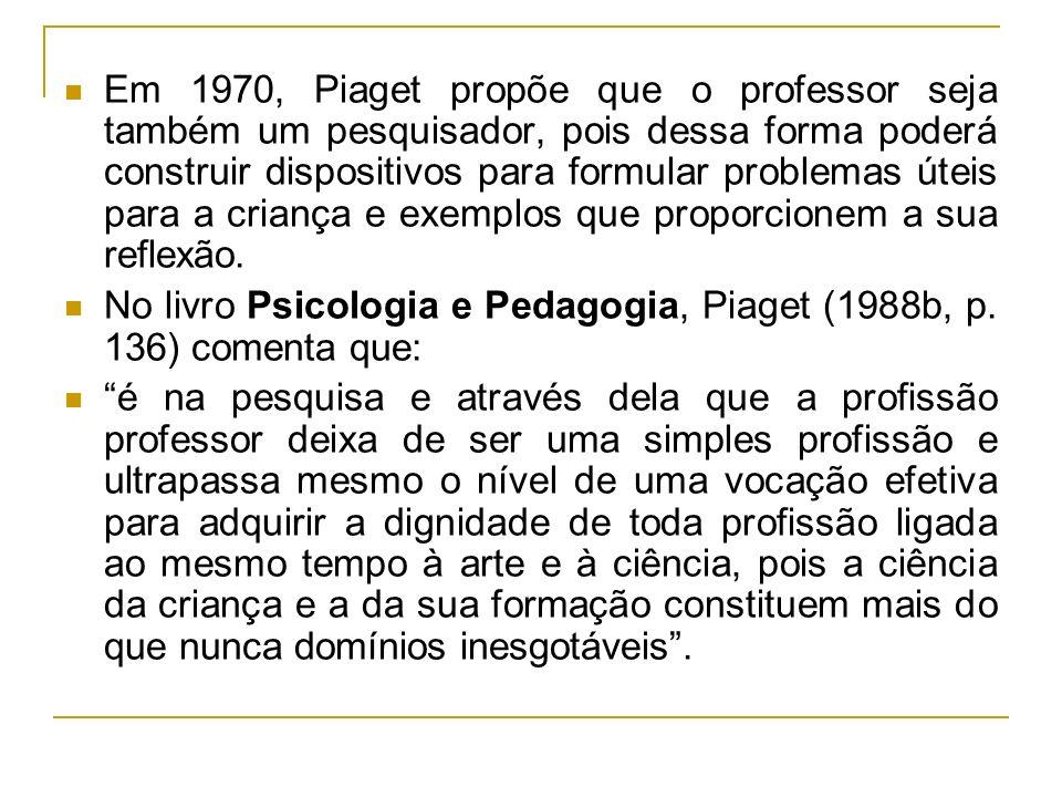 Em 1970, Piaget propõe que o professor seja também um pesquisador, pois dessa forma poderá construir dispositivos para formular problemas úteis para a criança e exemplos que proporcionem a sua reflexão.