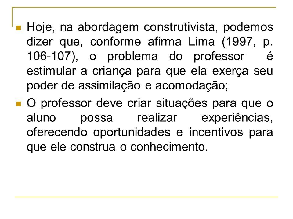 Hoje, na abordagem construtivista, podemos dizer que, conforme afirma Lima (1997, p. 106-107), o problema do professor é estimular a criança para que ela exerça seu poder de assimilação e acomodação;