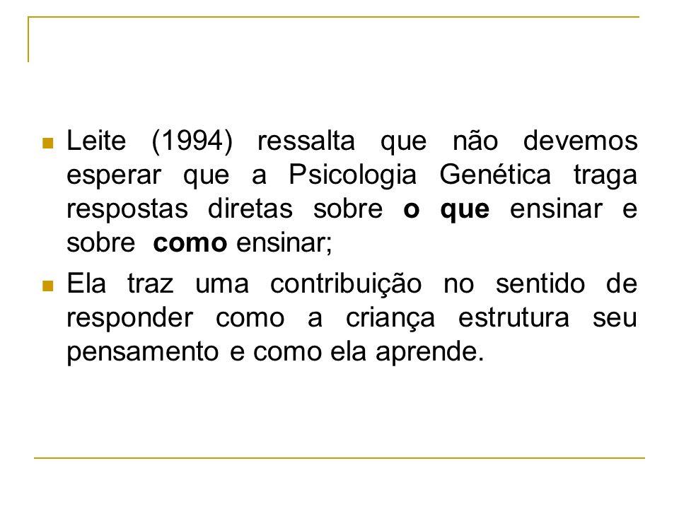 Leite (1994) ressalta que não devemos esperar que a Psicologia Genética traga respostas diretas sobre o que ensinar e sobre como ensinar;